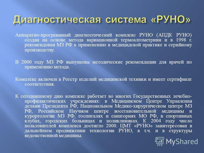 Аппаратно - программный диагностический комплекс РУНО ( АПДК РУНО ) создан на основе метода вариационной термоалгометриии и в 1998 г. рекомендован МЗ РФ к применению в медицидской практике и серийному производству. В 2000 году МЗ РФ выпущены методиче