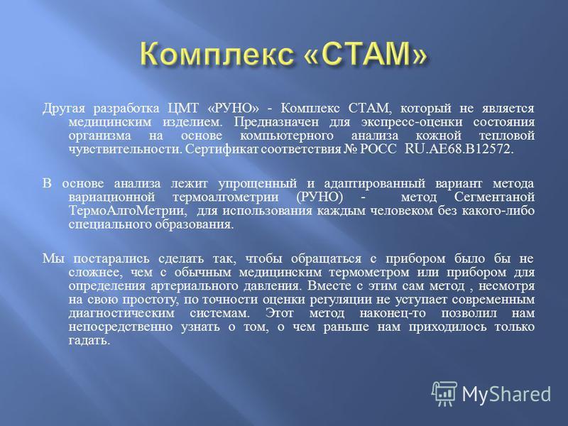 Другая разработка ЦМТ « РУНО » - Комплекс СТАМ, который не является медицинским изделием. Предназначен для экспресс - оценки состояния организма на основе компьютерного анализа кожной тепловой чувствительности. Сертификат соответствия РОСС RU. АЕ 68.