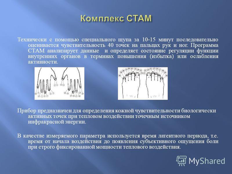 Технически с помощью специального щупа за 10-15 минут последовательно оценивается чувствительность 40 точек на пальцах рук и ног. Программа СТАМ анализирует данные и определяет состояние регуляции функции внутренних органов в терминах повышения ( изб