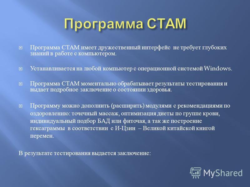 Программа СТАМ имеет дружественный интерфейс не требует глубоких знаний в работе с компьютером. Устанавливается на любой компьютер с операционной системой Windows. Программа СТАМ моментально обрабатывает результаты тестирования и выдает подробное зак