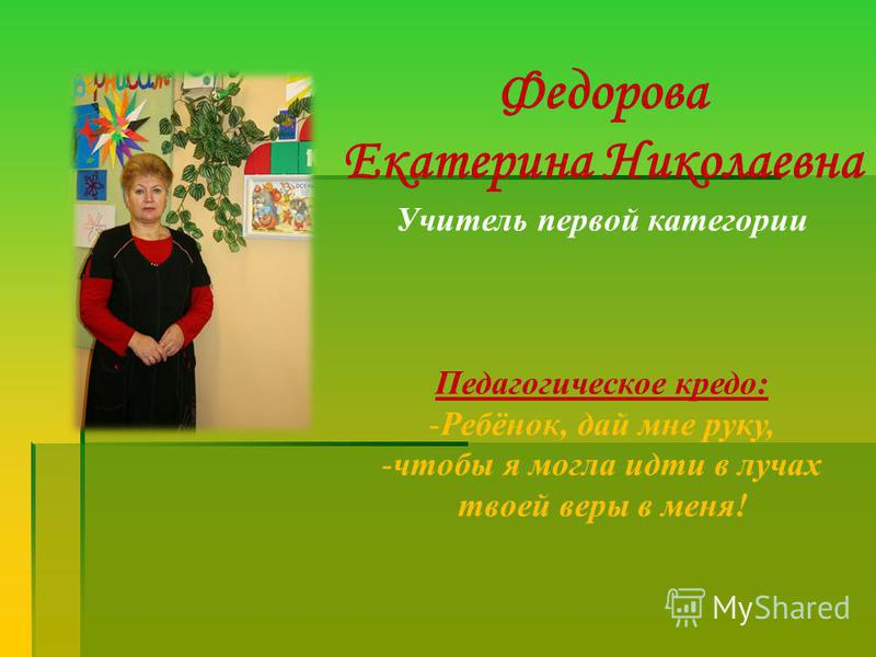 Федорова Екатерина Николаевна Учитель первой категории Педагогическое кредо: -Ребёнок, дай мне руку, -чтобы я могла идти в лучах твоей веры в меня!
