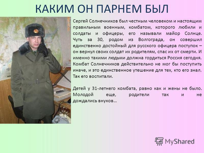 КАКИМ ОН ПАРНЕМ БЫЛ Сергей Солнечников был честным человеком и настоящим правильным военным, комбатом, которого любили и солдаты и офицеры, его называли майор Солнце. Чуть за 30, родом из Волгограда, он совершил единственно достойный для русского офи