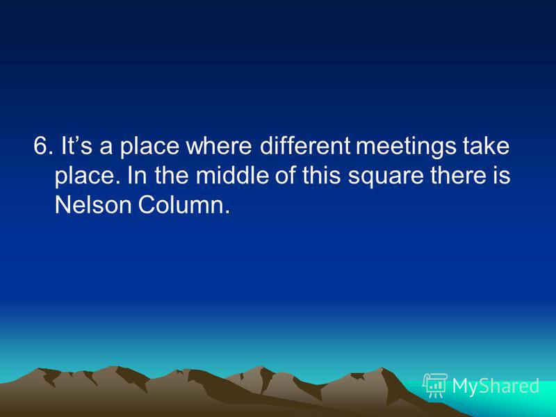 6. Its a place where different meetings take place. In the middle of this square there is Nelson Column.