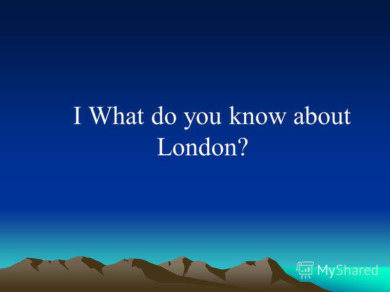 I What do you know about London?