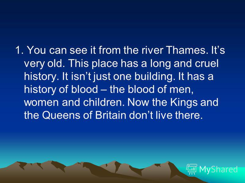 1. You can see it from the river Thames. Its very old. This place has a long and cruel history. It isnt just one building. It has a history of blood – the blood of men, women and children. Now the Kings and the Queens of Britain dont live there.