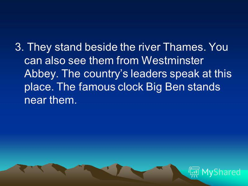3. They stand beside the river Thames. You can also see them from Westminster Abbey. The countrys leaders speak at this place. The famous clock Big Ben stands near them.