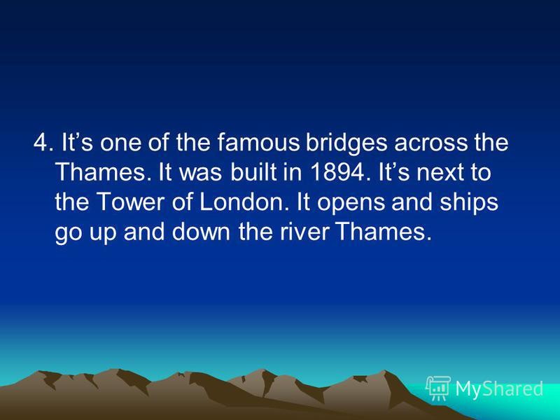 4. Its one of the famous bridges across the Thames. It was built in 1894. Its next to the Tower of London. It opens and ships go up and down the river Thames.