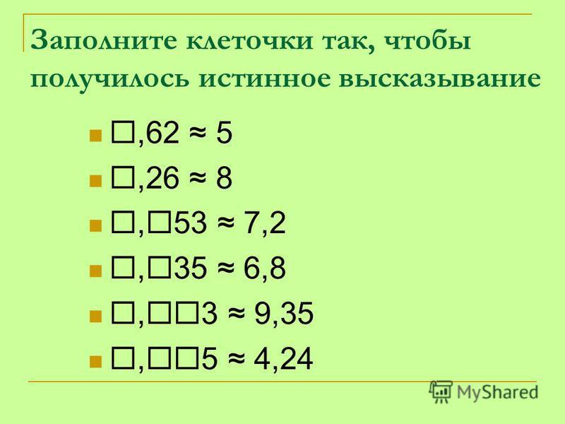 Заполните клеточки так, чтобы получилось истинное высказывание,62 5,26 8, 53 7,2, 35 6,8, 3 9,35, 5 4,24