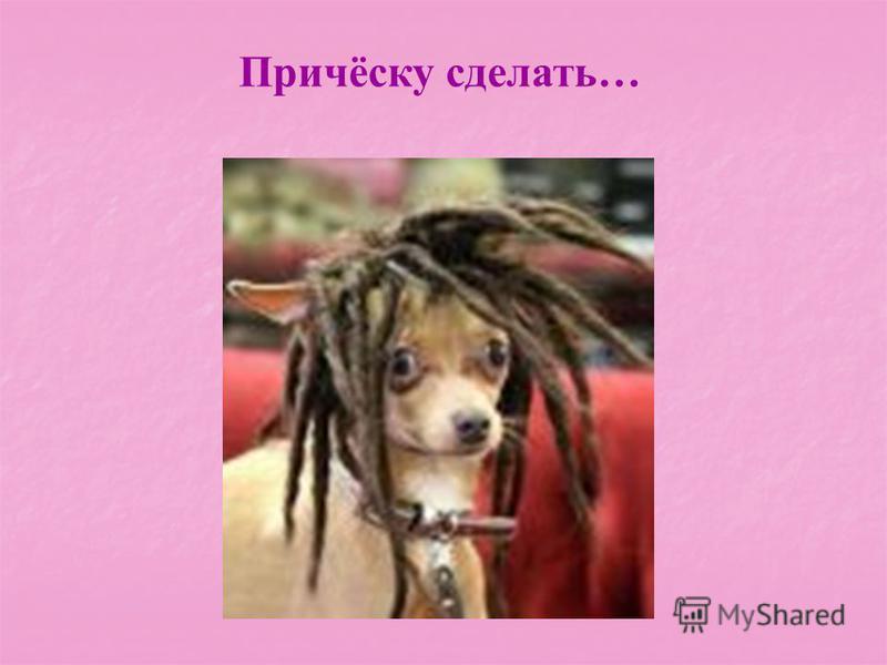 Причёску сделать…