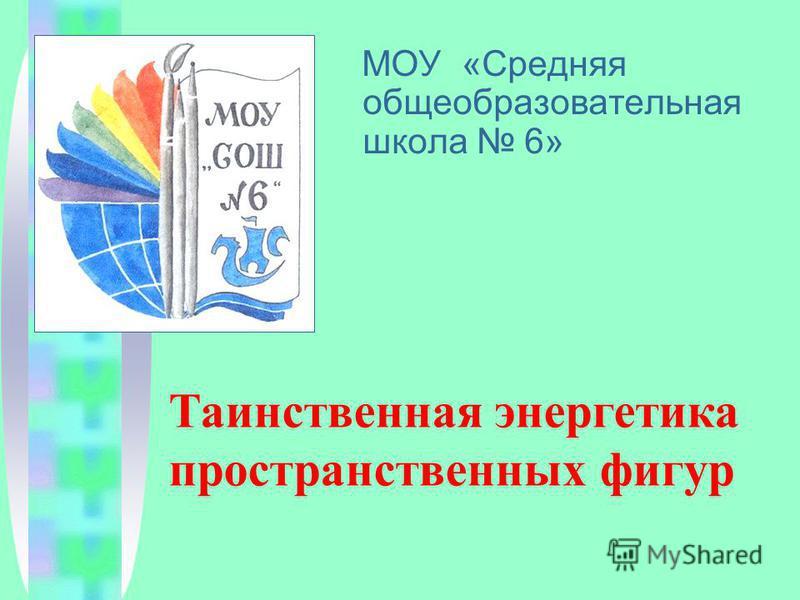МОУ «Средняя общеобразовательная школа 6» Таинственная энергетика пространственных фигур