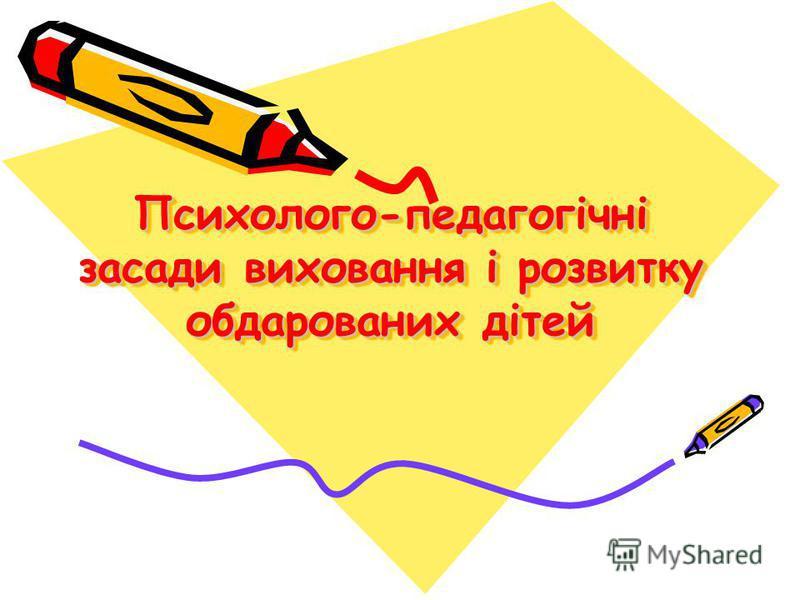 Психолого-педагогічні засади виховання і розвитку обдарованих дітей