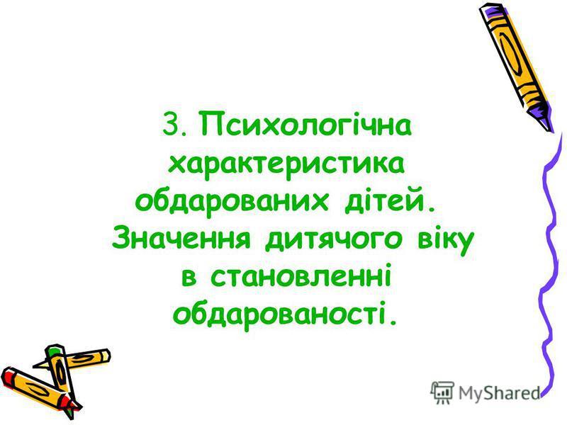 3. Психологічна характеристика обдарованих дітей. Значення дитячого віку в становленні обдарованості.