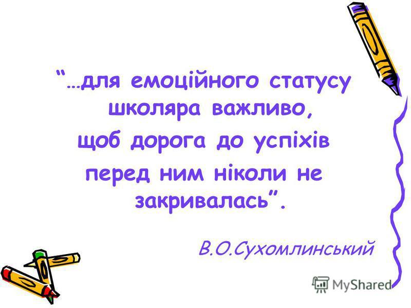 …для емоційного статусу школяра важливо, щоб дорога до успіхів перед ним ніколи не закривалась. В.О.Сухомлинський