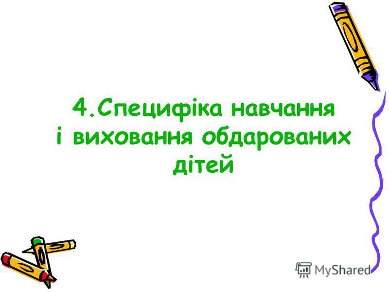 4.Специфіка навчання і виховання обдарованих дітей