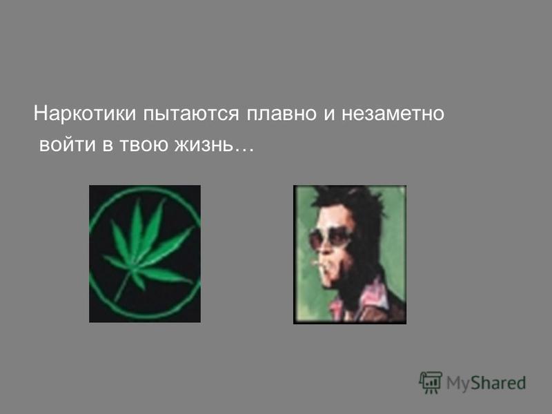 Наркотики пытаются плавно и незаметно войти в твою жизнь…