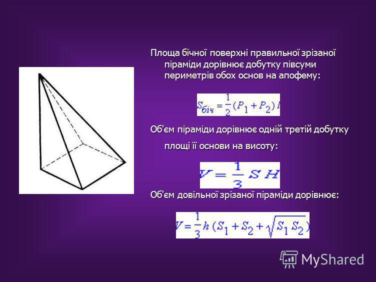 Площа бічної поверхні правильної зрізаної піраміди дорівнює добутку півсуми периметрів обох основ на апофему: Об'єм піраміди дорівнює одній третій добутку площі її основи на висоту: Об'єм довільної зрізаної піраміди дорівнює: