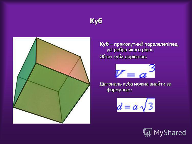 Куб Куб – прямокутний паралелепіпед, усі ребра якого рівні. Об'єм куба дорівнює: Діагональ куба можна знайти за формулою: