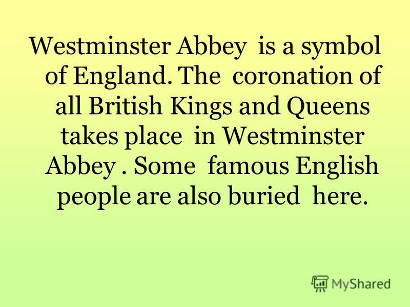 Westminster Abbey is a symbol of England. The coronation of all British Kings and Queens takes place in Westminster Abbey. Some famous English people are also buried here.