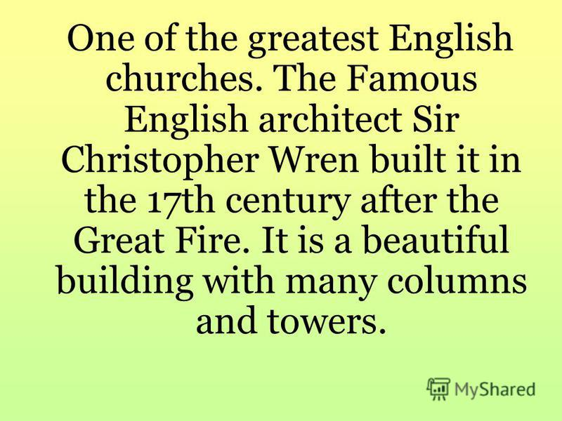 One of the greatest English churches. The Famous English architect Sir Christopher Wren built it in the 17th century after the Great Fire. It is a beautiful building with many columns and towers.