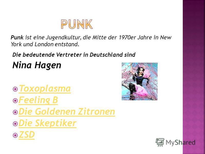 Punk ist eine Jugendkultur, die Mitte der 1970er Jahre in New York und London entstand. Die bedeutende Vertreter in Deutschland sind Nina Hagen Toxoplasma Feeling B Die Goldenen Zitronen Die Skeptiker ZSD