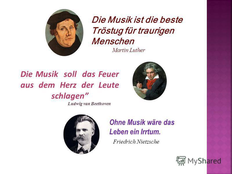 Die Musik ist die beste Tröstug für traurigen Menschen Martin Luther Ohne Musik wäre das Leben ein Irrtum. Friedrich Nietzsche Die Musik soll das Feuer aus dem Herz der Leute schlagen Ludwig van Beethoven