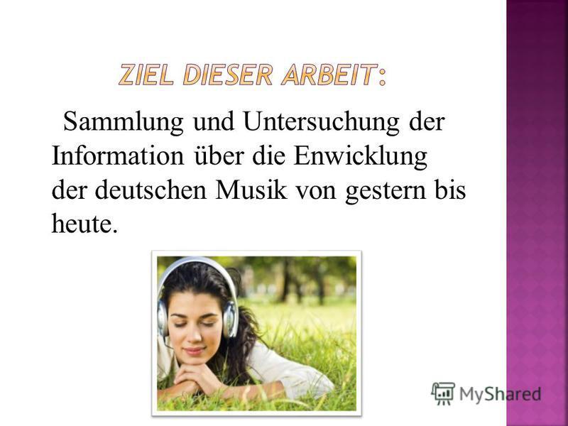 Sammlung und Untersuchung der Information über die Enwicklung der deutschen Musik von gestern bis heute.