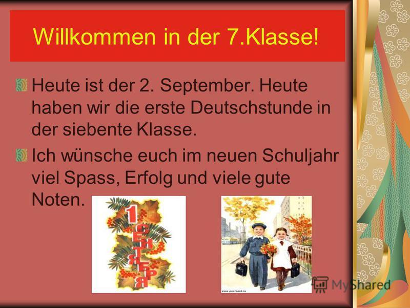 Willkommen in der 7.Klasse! Heute ist der 2. September. Heute haben wir die erste Deutschstunde in der siebente Klasse. Ich wünsche euch im neuen Schuljahr viel Spass, Erfolg und viele gute Noten.