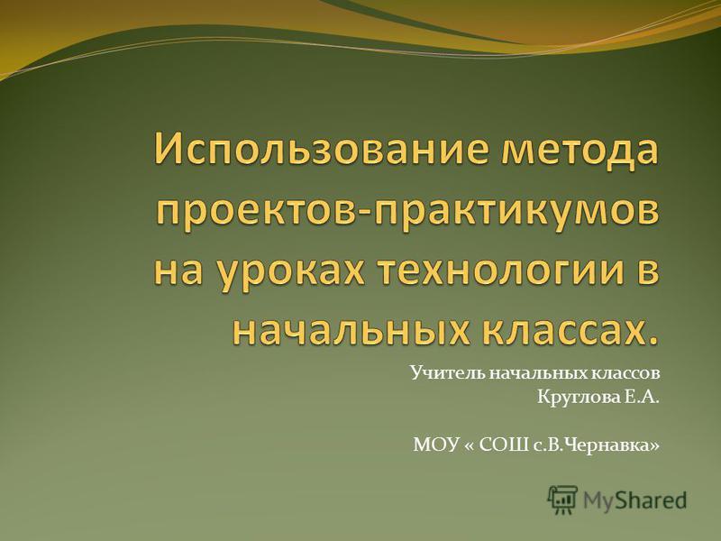Учитель начальных классов Круглова Е.А. МОУ « СОШ с.В.Чернавка»