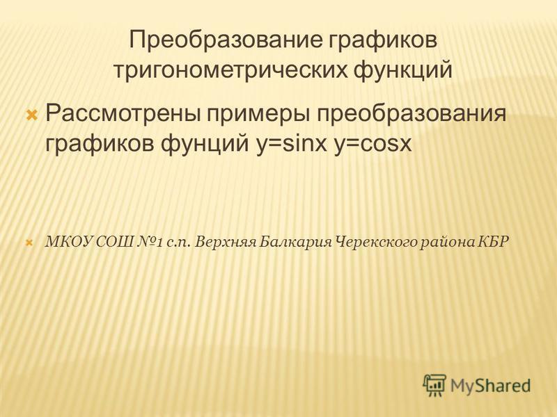 Преобразование графиков тригонометрических функций Рассмотрены примеры преобразования графиков фунций y=sinx y=cosx МКОУ СОШ 1 с.п. Верхняя Балкария Черекского района КБР