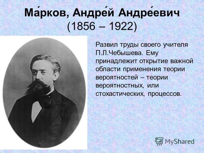 Ма́рков, Андре́й Андре́евич (1856 – 1922) Развил труды своего учителя П.Л.Чебышева. Ему принадлежит открытие важной области применения теории вероятностей – теории вероятностных, или стохастических, процессов.