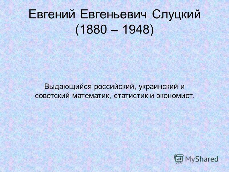 Евгений Евгеньевич Слуцкий (1880 – 1948) Выдающийся российский, украинский и советский математик, статистик и экономист.