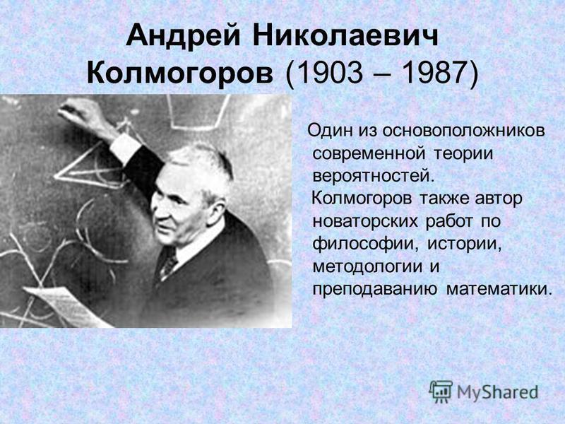 Андрей Николаевич Колмогоров (1903 – 1987) Один из основоположников современной теории вероятностей. Колмогоров также автор новаторских работ по философии, истории, методологии и преподаванию математики.
