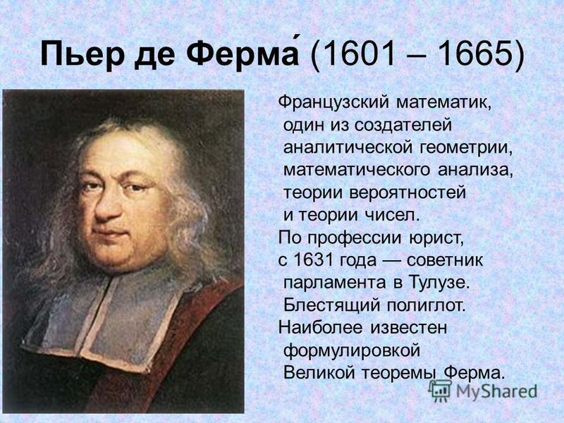 Пьер де Ферма́ (1601 – 1665) Французский математик, один из создателей аналитической геометрии, математического анализа, теории вероятностей и теории чисел. По профессии юрист, с 1631 года советник парламента в Тулузе. Блестящий полиглот. Наиболее из