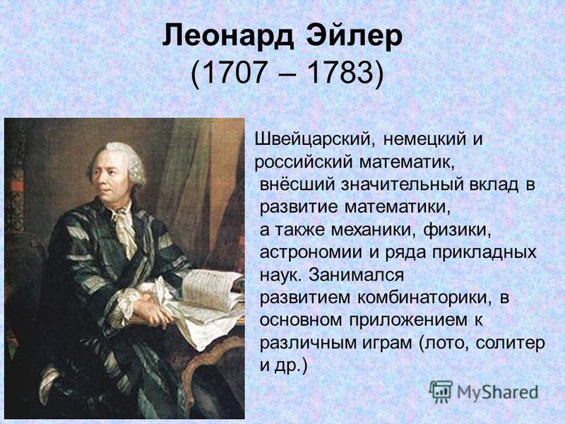 Леонард Эйлер (1707 – 1783) Швейцарский, немецкий и российский математик, внёсший значительный вклад в развитие математики, а также механики, физики, астрономии и ряда прикладных наук. Занимался развитием комбинаторики, в основном приложением к разли