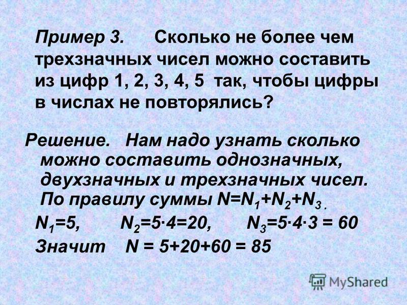 Пример 3. Сколько не более чем трехзначных чисел можно составить из цифр 1, 2, 3, 4, 5 так, чтобы цифры в числах не повторялись? Решение. Нам надо узнать сколько можно составить однозначных, двухзначных и трехзначных чисел. По правилу суммы N=N 1 +N