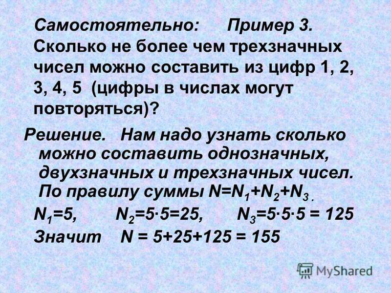 Самостоятельно: Пример 3. Сколько не более чем трехзначных чисел можно составить из цифр 1, 2, 3, 4, 5 (цифры в числах могут повторяться)? Решение. Нам надо узнать сколько можно составить однозначных, двухзначных и трехзначных чисел. По правилу суммы
