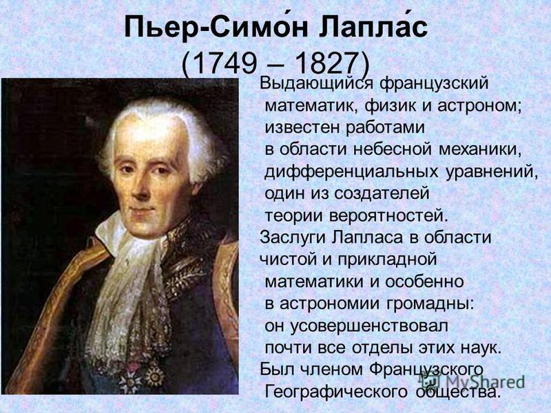 Пьер-Симо́н Лапла́с (1749 – 1827) Выдающийся французский математик, физик и астроном; известен работами в области небесной механики, дифференциальных уравнений, один из создателей теории вероятностей. Заслуги Лапласа в области чистой и прикладной мат