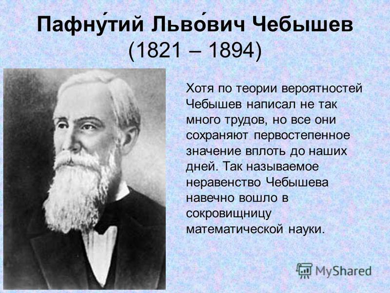 Пафну́той Льво́вич Чебышев (1821 – 1894) Хотя по теории вероятностей Чебышев написал не так много трудов, но все они сохраняют первостепенное значение вплоть до наших дней. Так называемое неравенство Чебышева навечно вошло в сокровищницу математическ