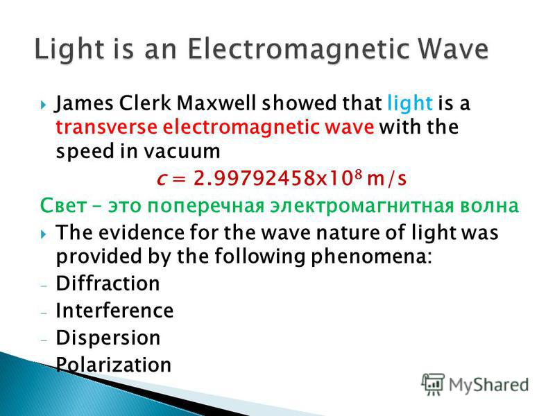 James Clerk Maxwell showed that light is a transverse electromagnetic wave with the speed in vacuum c = 2.99792458x10 8 m/s Свет – это поперечная электромагнитная волна The evidence for the wave nature of light was provided by the following phenomena