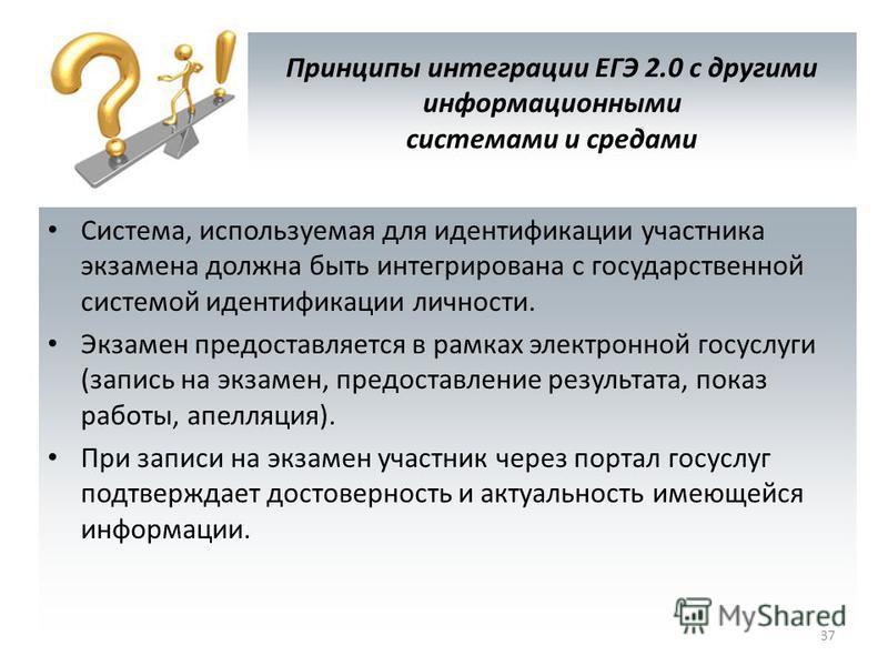 Принципы интеграции ЕГЭ 2.0 с другими информационными системами и средами Система, используемая для идентификации участника экзамена должна быть интегрирована с государственной системой идентификации личности. Экзамен предоставляется в рамках электро