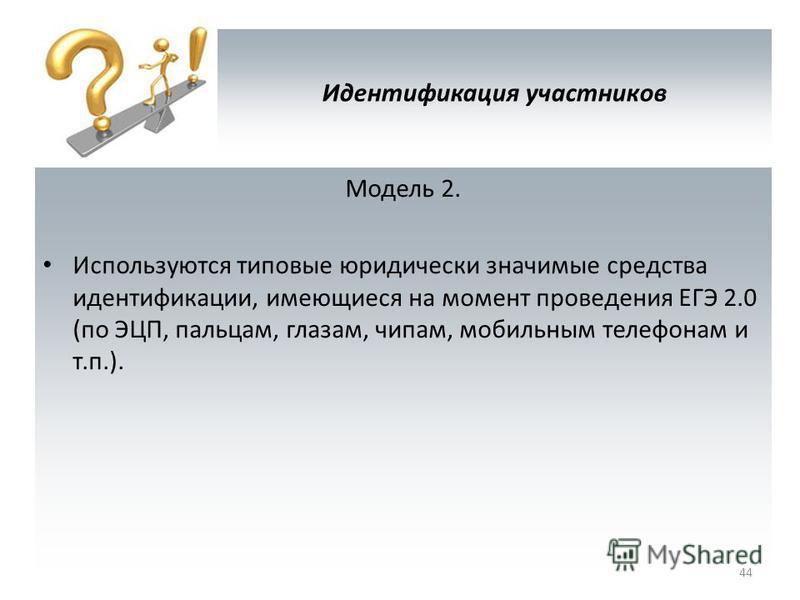 Идентификация участников Модель 2. Используются типовые юридически значимые средства идентификации, имеющиеся на момент проведения ЕГЭ 2.0 (по ЭЦП, пальцам, глазам, чипам, мобильным телефонам и т.п.). 44
