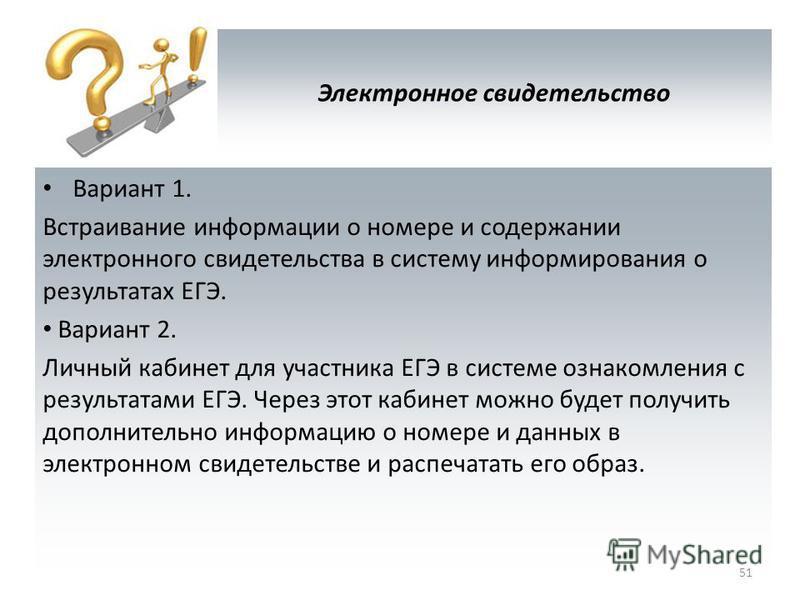 Электронное свидетельство Вариант 1. Встраивание информации о номере и содержании электронного свидетельства в систему информирования о результатах ЕГЭ. Вариант 2. Личный кабинет для участника ЕГЭ в системе ознакомления с результатами ЕГЭ. Через этот