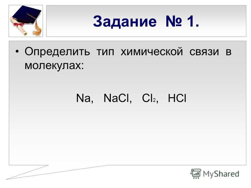 Задание 1. Определить тип химической связи в молекулах: Na, NaCl, Cl 2, HCl