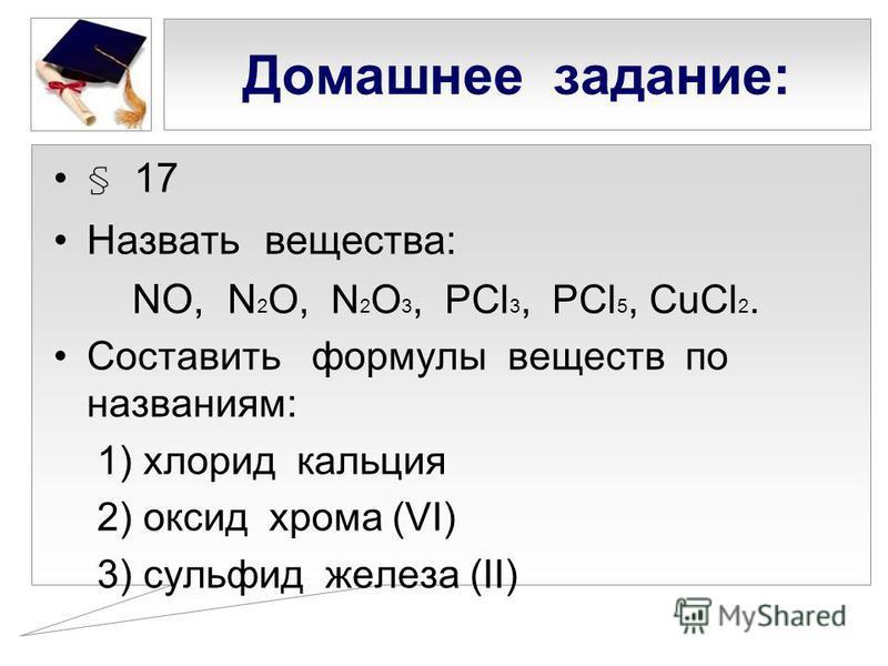 Домашнее задание: § 17 Назвать вещества: NO, N 2 O, N 2 O 3, PCl 3, PCl 5, CuCl 2. Составить формулы веществ по названиям: 1) хлорид кальция 2) оксид хрома (VI) 3) сульфид железа (II)