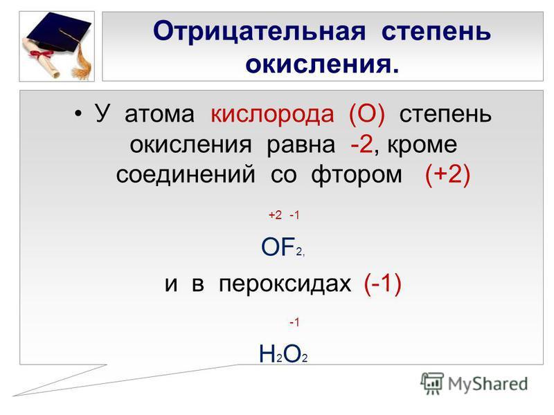 Отрицательная степень окисления. У атома кислорода (О) степень окисления равна -2, кроме соединений со фтором (+2) +2 -1 ОF2,ОF2, и в пероксидах (-1) Н2О2Н2О2