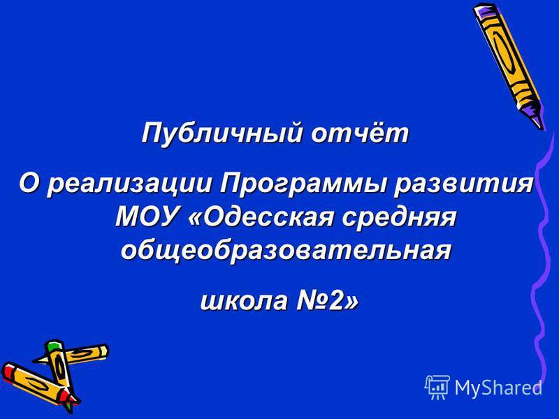 Публичный отчёт О реализации Программы развития МОУ «Одесская средняя общеобразовательная школа 2» школа 2»