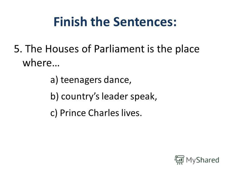 Finish the Sentences: 5. The Houses of Parliament is the place where… a) teenagers dance, b) countrys leader speak, c) Prince Charles lives.