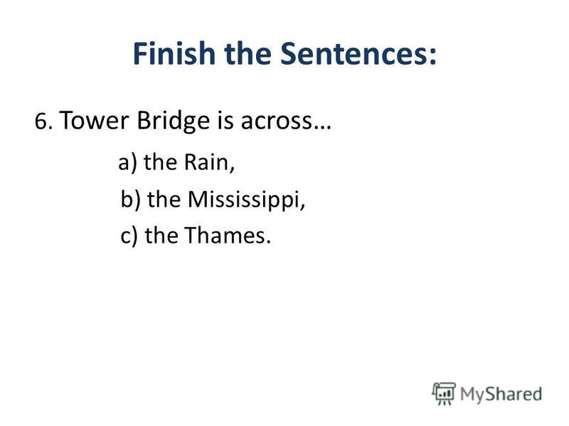 Finish the Sentences: 6. Tower Bridge is across… a) the Rain, b) the Mississippi, c) the Thames.
