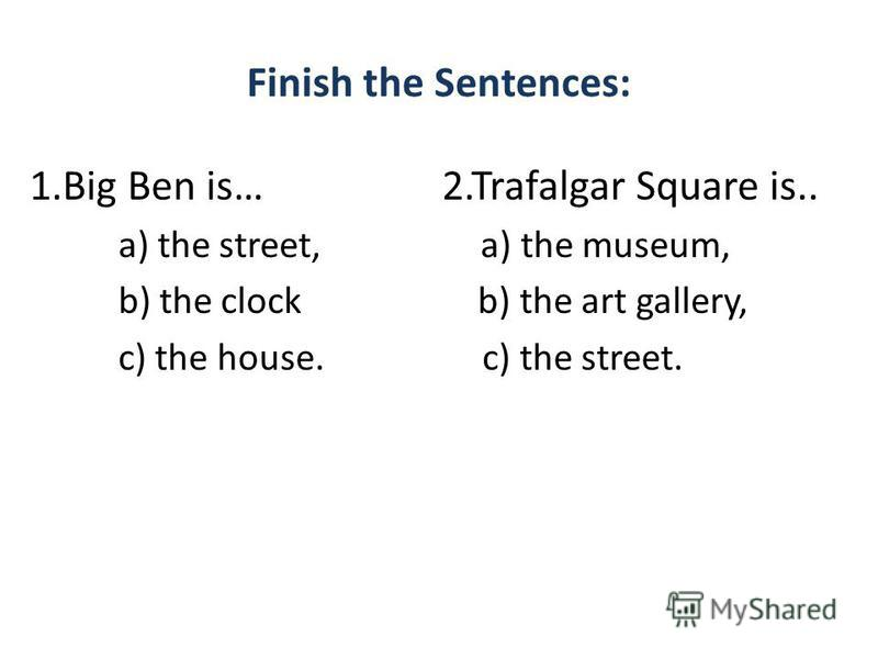 Finish the Sentences: 1.Big Ben is… 2.Trafalgar Square is.. a) the street, a) the museum, b) the clock b) the art gallery, c) the house. c) the street.