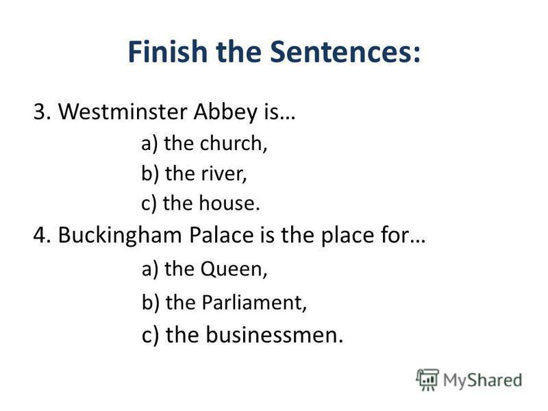 Finish the Sentences: 3. Westminster Abbey is… a) the church, b) the river, c) the house. 4. Buckingham Palace is the place for… a) the Queen, b) the Parliament, c) the businessmen.